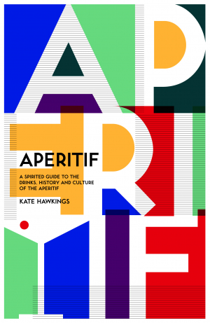 Kate Hawking's Aperitif: A Spirited Guide to the Drinks, History and Culture of the Aperitif (published by Hardie Grant) is out now